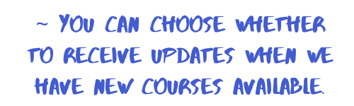 you can choose whether to receive updates when we have new courses available.