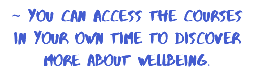 you can access the courses in your own time to discover more about wellbeing.