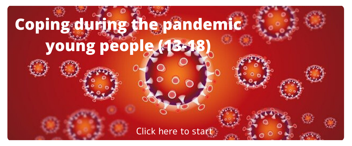 Click here to start Coping During the Pandemic for young people.